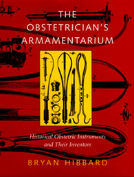 The Obstetrician's Armamentarium: Historical Obstetric Instruments and Their Inventors by Brian Hibbard, MD (London), PhD
